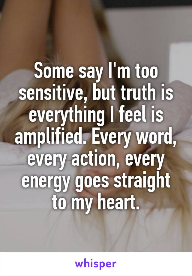 Some say I'm too sensitive, but truth is everything I feel is amplified. Every word, every action, every energy goes straight to my heart.