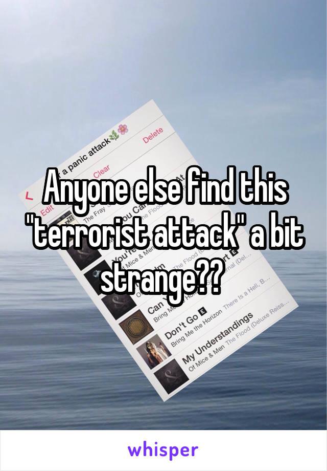 "Anyone else find this ""terrorist attack"" a bit strange??"