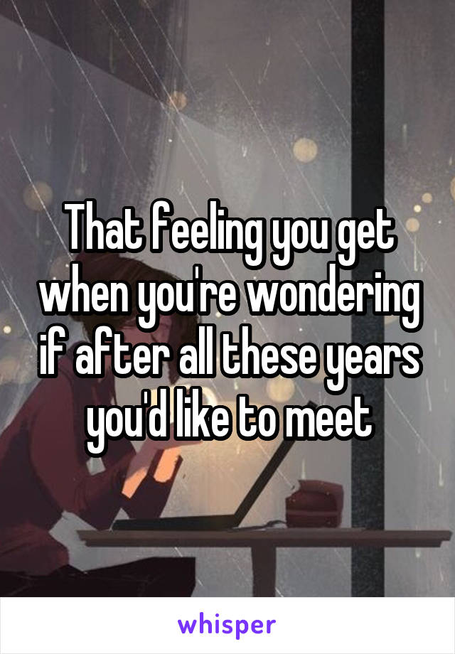 That feeling you get when you're wondering if after all these years you'd like to meet