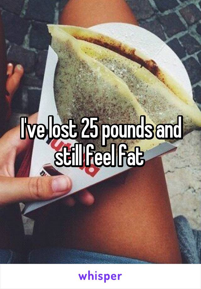 I've lost 25 pounds and still feel fat