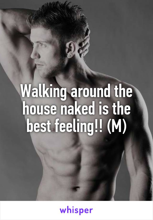 Walking around the house naked is the best feeling!! (M)