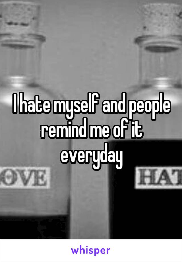 I hate myself and people remind me of it everyday