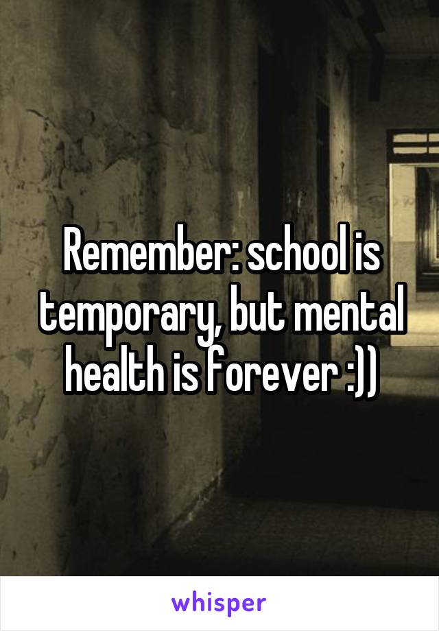 Remember: school is temporary, but mental health is forever :))