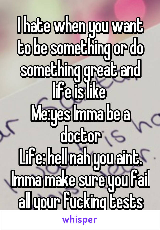 I hate when you want to be something or do something great and life is like  Me:yes Imma be a doctor Life: hell nah you aint. Imma make sure you fail all your fucking tests