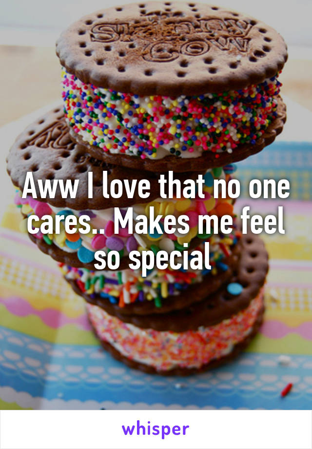 Aww I love that no one cares.. Makes me feel so special