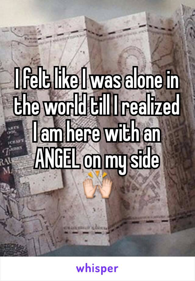 I felt like I was alone in the world till I realized I am here with an ANGEL on my side 🙌
