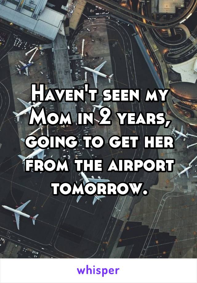 Haven't seen my Mom in 2 years, going to get her from the airport tomorrow.
