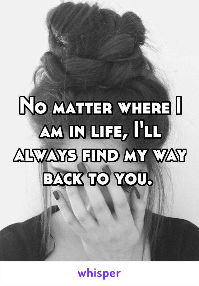 No matter where I am in life, I'll always find my way back to you.