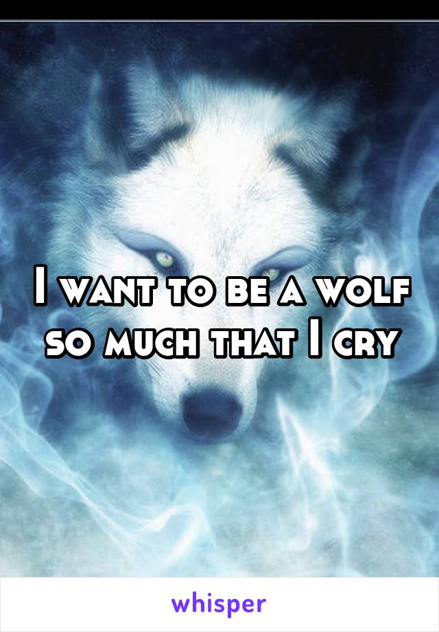 I want to be a wolf so much that I cry