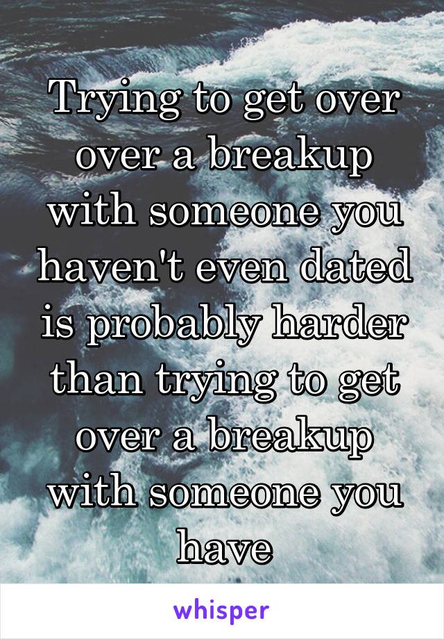 Trying to get over over a breakup with someone you haven't even dated is probably harder than trying to get over a breakup with someone you have