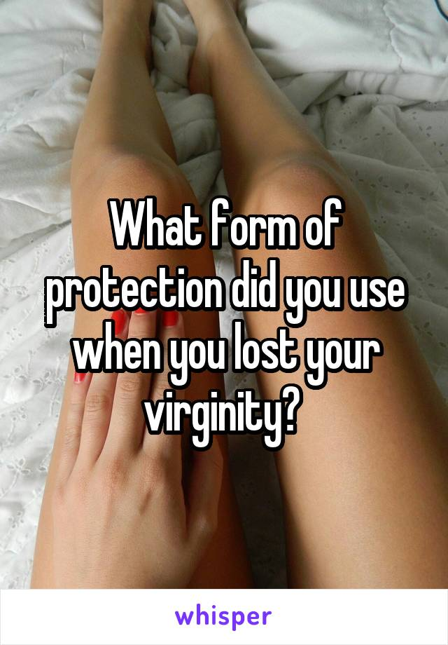 What form of protection did you use when you lost your virginity?