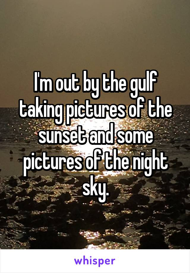 I'm out by the gulf taking pictures of the sunset and some pictures of the night sky.