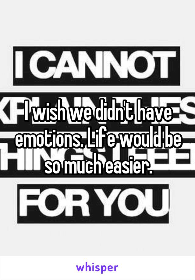 I wish we didn't have emotions. Life would be so much easier.