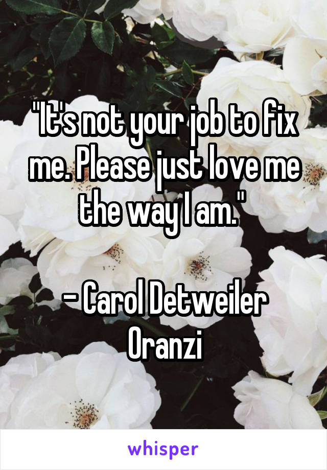 """It's not your job to fix me. Please just love me the way I am.""   - Carol Detweiler Oranzi"