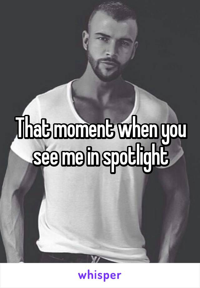That moment when you see me in spotlight