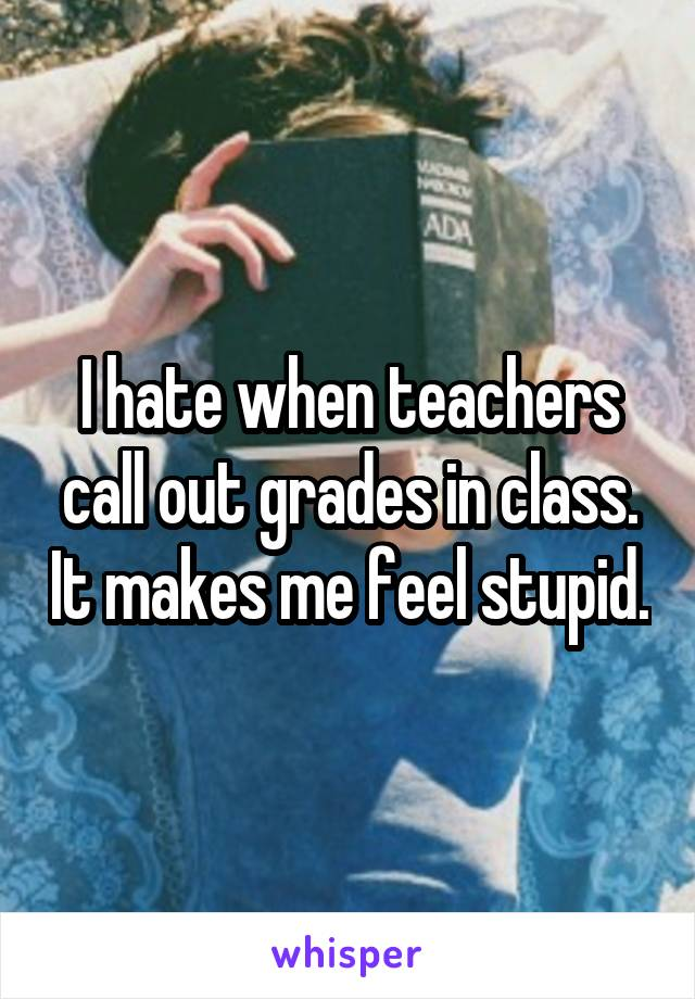 I hate when teachers call out grades in class. It makes me feel stupid.