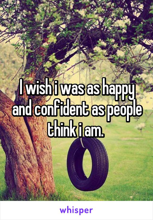 I wish i was as happy and confident as people think i am.