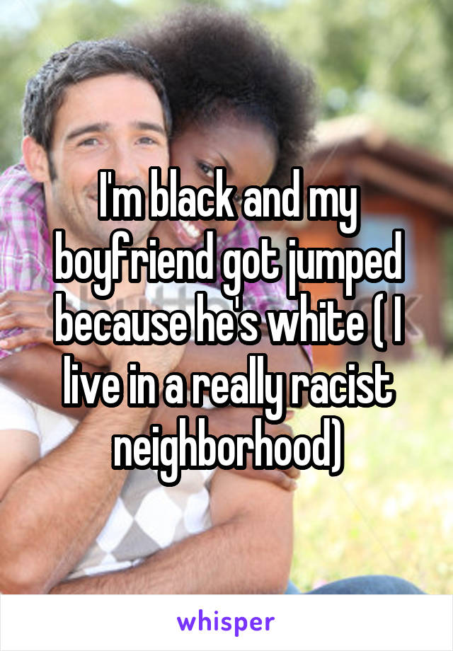 I'm black and my boyfriend got jumped because he's white ( I live in a really racist neighborhood)