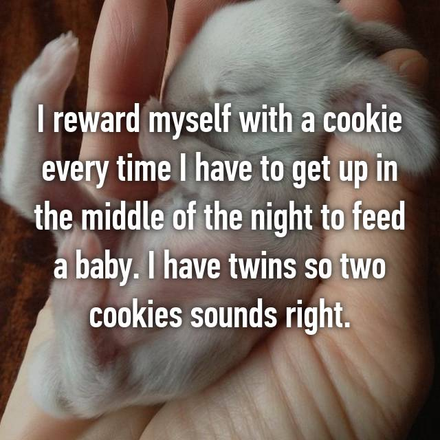 I reward myself with a cookie every time I have to get up in the middle of the night to feed a baby. I have twins so two cookies sounds right. 😆