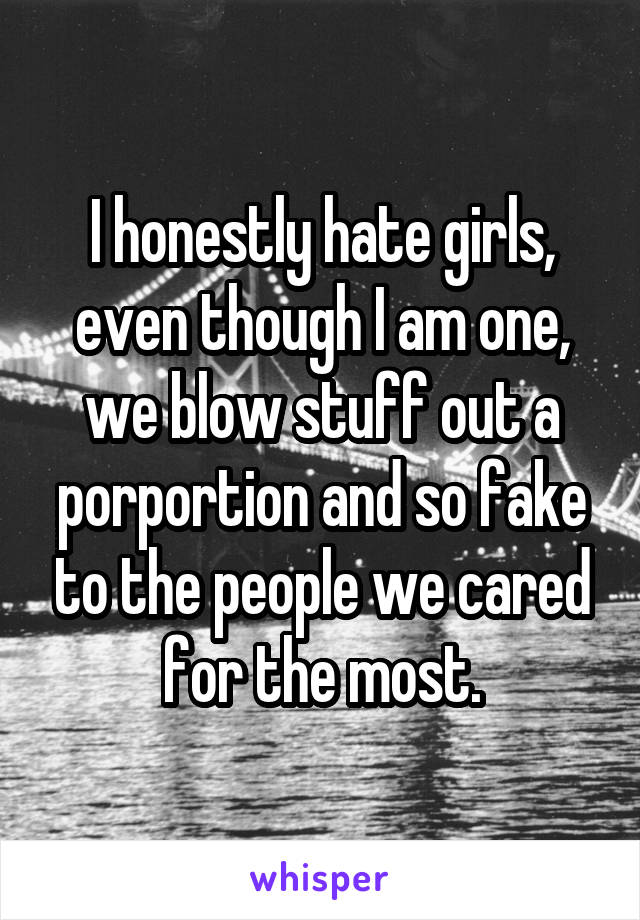 I honestly hate girls, even though I am one, we blow stuff out a porportion and so fake to the people we cared for the most.
