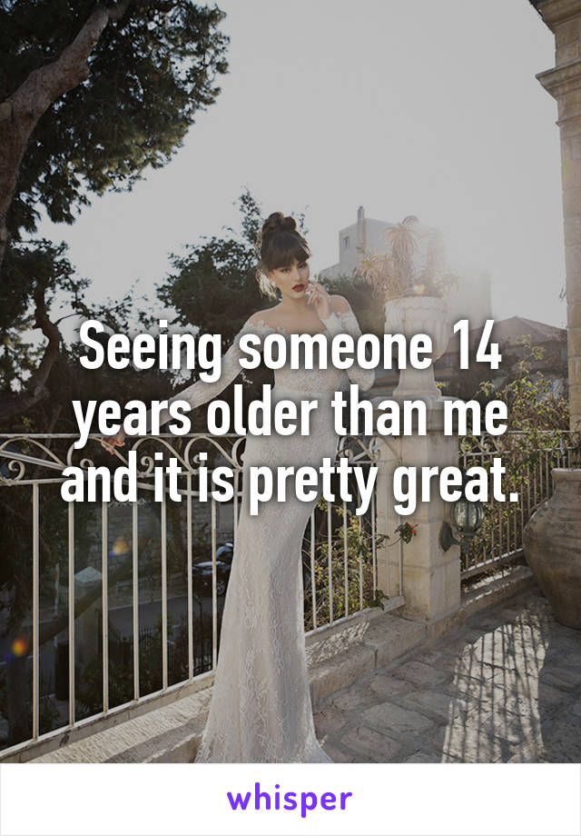 Seeing someone 14 years older than me and it is pretty great.
