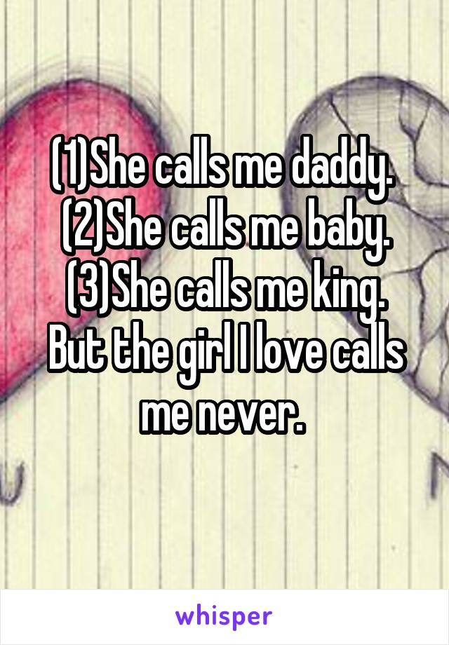 (1)She calls me daddy.  (2)She calls me baby. (3)She calls me king. But the girl I love calls me never.