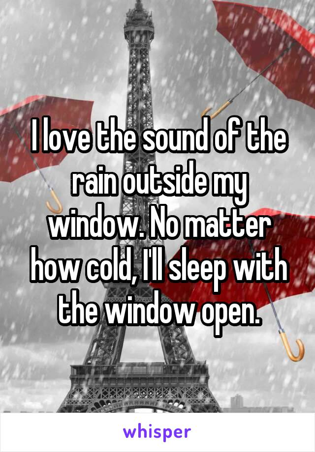 I love the sound of the rain outside my window. No matter how cold, I'll sleep with the window open.