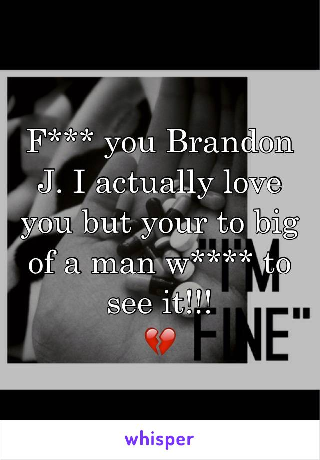 F*** you Brandon J. I actually love you but your to big of a man w**** to see it!!! 💔