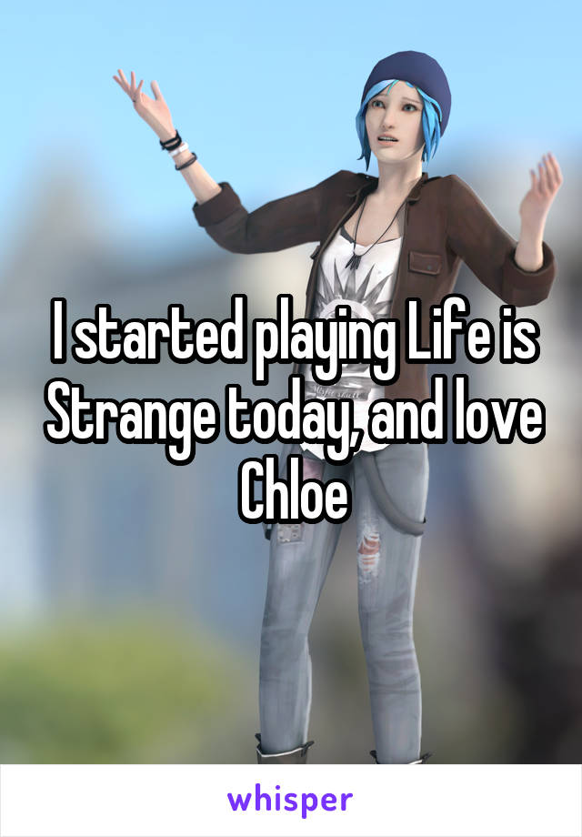 I started playing Life is Strange today, and love Chloe