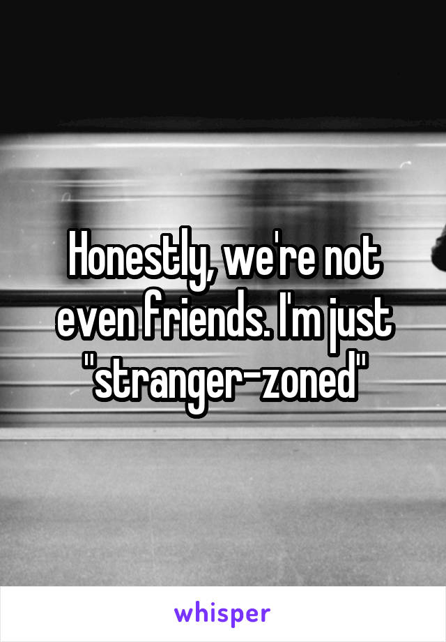 """Honestly, we're not even friends. I'm just """"stranger-zoned"""""""