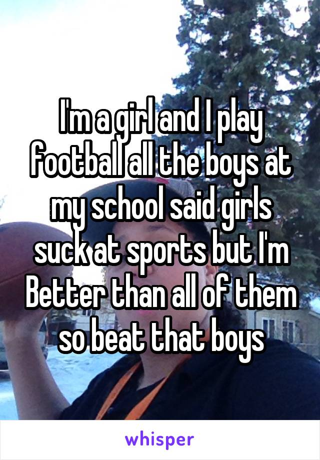 I'm a girl and I play football all the boys at my school said girls suck at sports but I'm Better than all of them so beat that boys