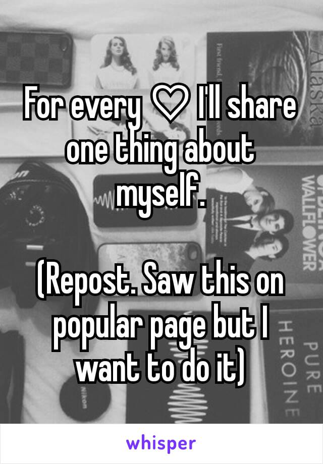 For every ♡ I'll share one thing about myself.  (Repost. Saw this on popular page but I want to do it)