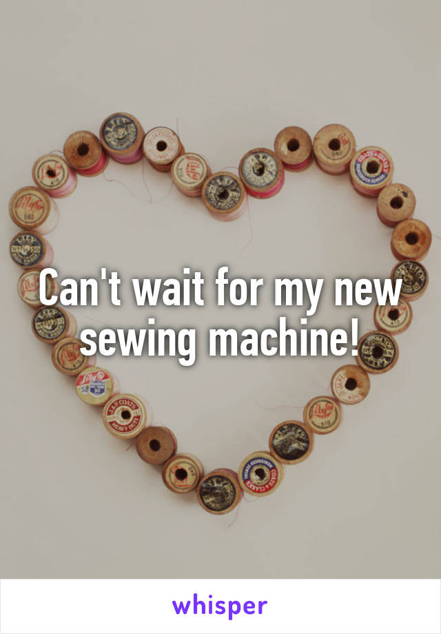 Can't wait for my new sewing machine!