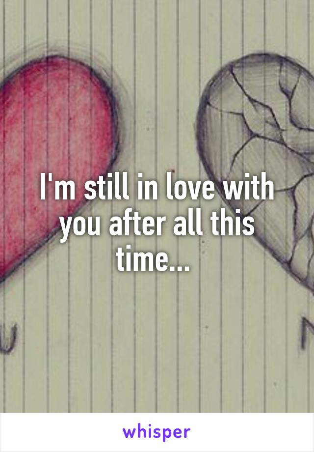 I'm still in love with you after all this time...