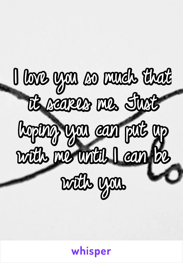 I love you so much that it scares me. Just hoping you can put up with me until I can be with you.