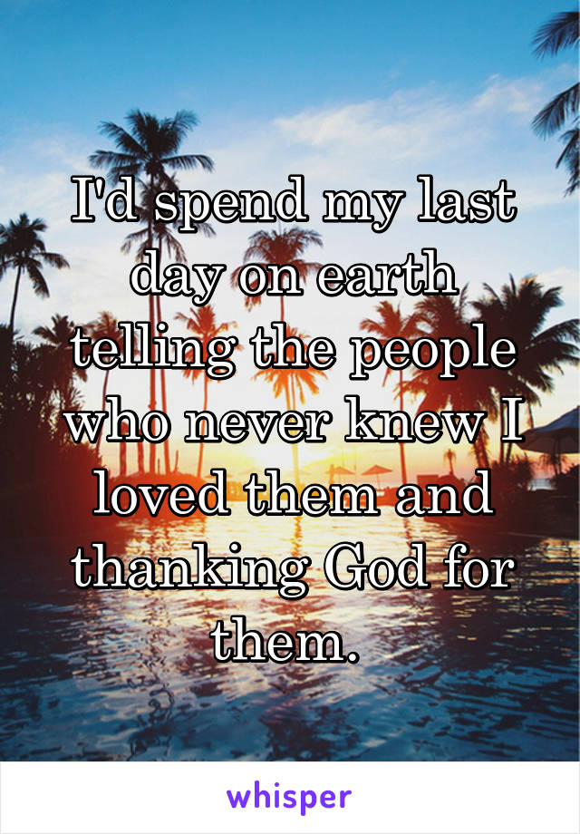 I'd spend my last day on earth telling the people who never knew I loved them and thanking God for them.