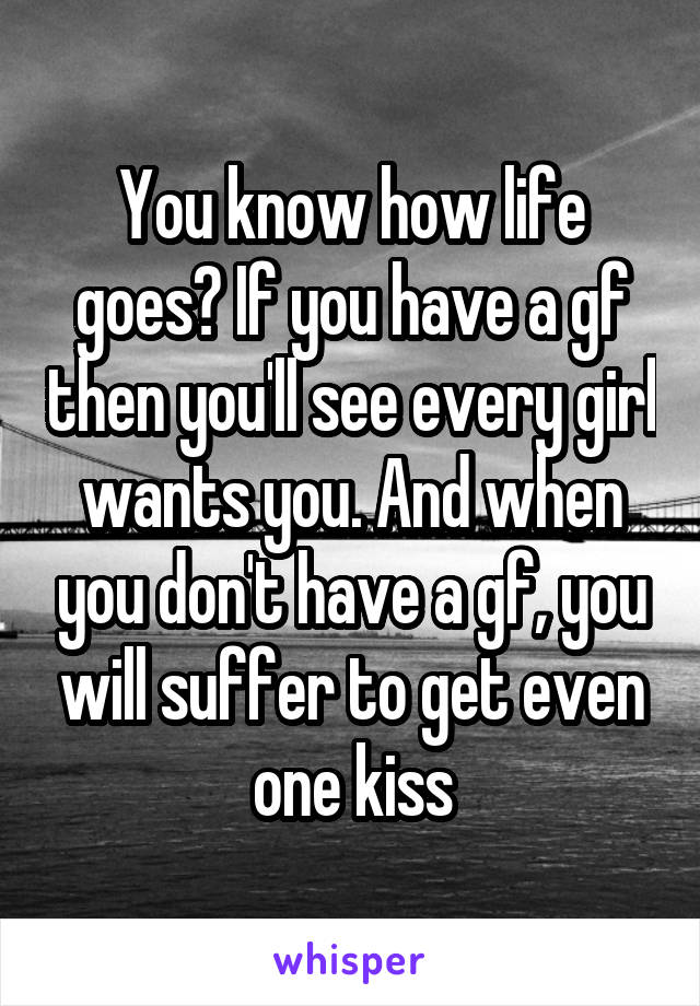 You know how life goes? If you have a gf then you'll see every girl wants you. And when you don't have a gf, you will suffer to get even one kiss
