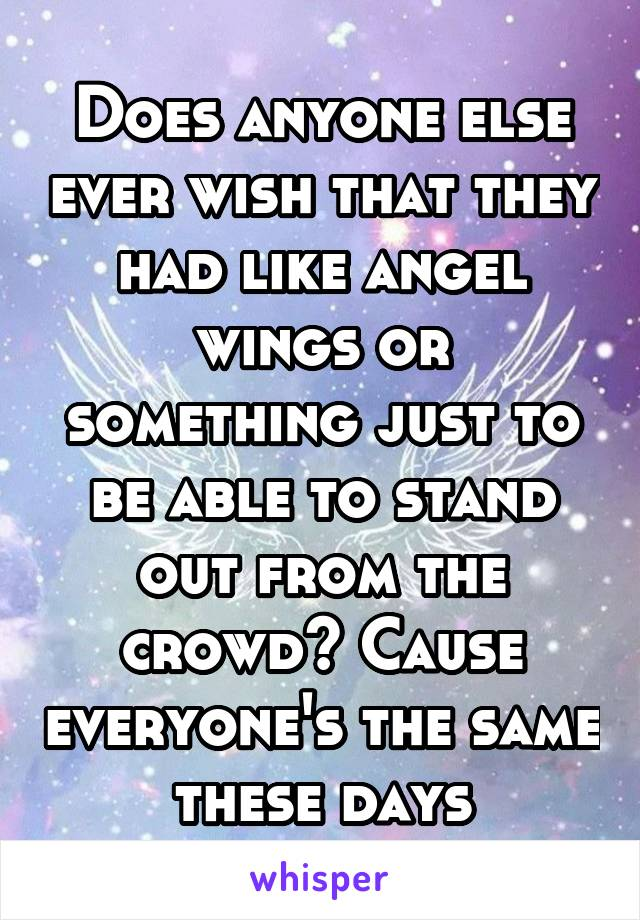 Does anyone else ever wish that they had like angel wings or something just to be able to stand out from the crowd? Cause everyone's the same these days