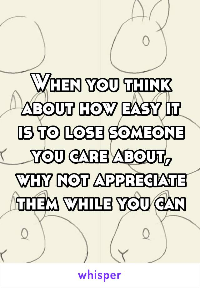 When you think about how easy it is to lose someone you care about, why not appreciate them while you can