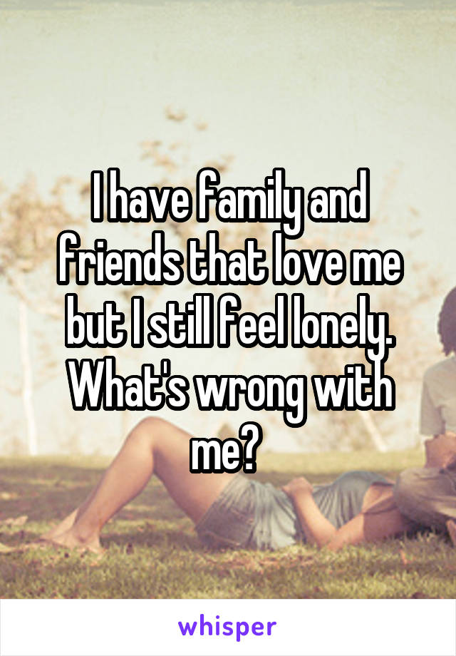 I have family and friends that love me but I still feel lonely. What's wrong with me?