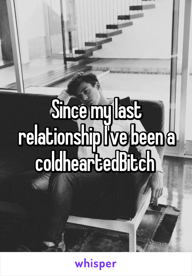 Since my last relationship I've been a coldheartedBitch