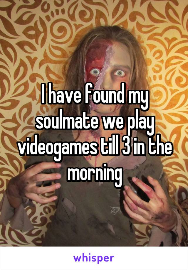 I have found my soulmate we play videogames till 3 in the morning