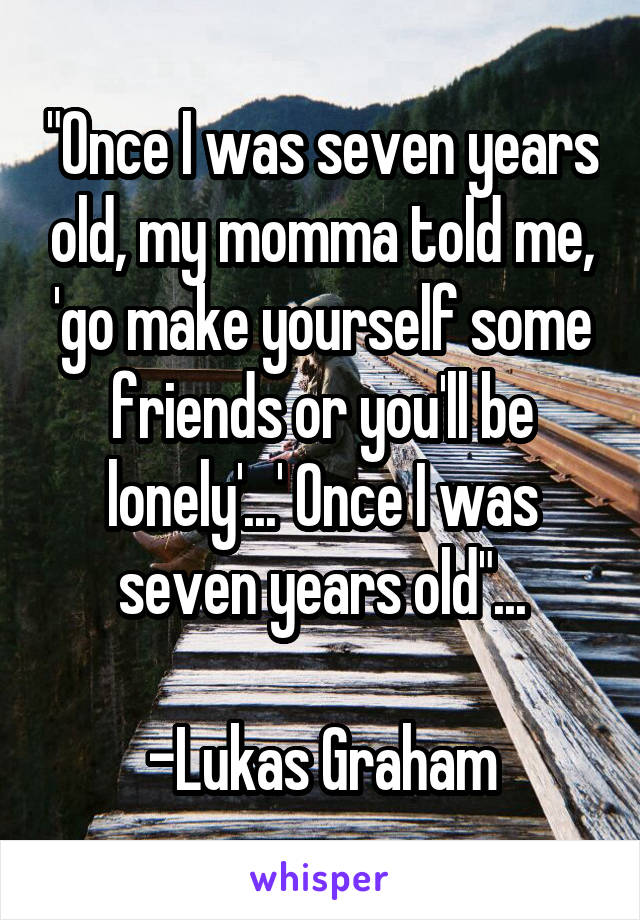 """""""Once I was seven years old, my momma told me, 'go make yourself some friends or you'll be lonely'...' Once I was seven years old""""...  -Lukas Graham"""