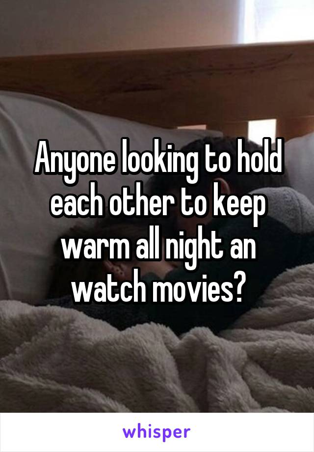 Anyone looking to hold each other to keep warm all night an watch movies?