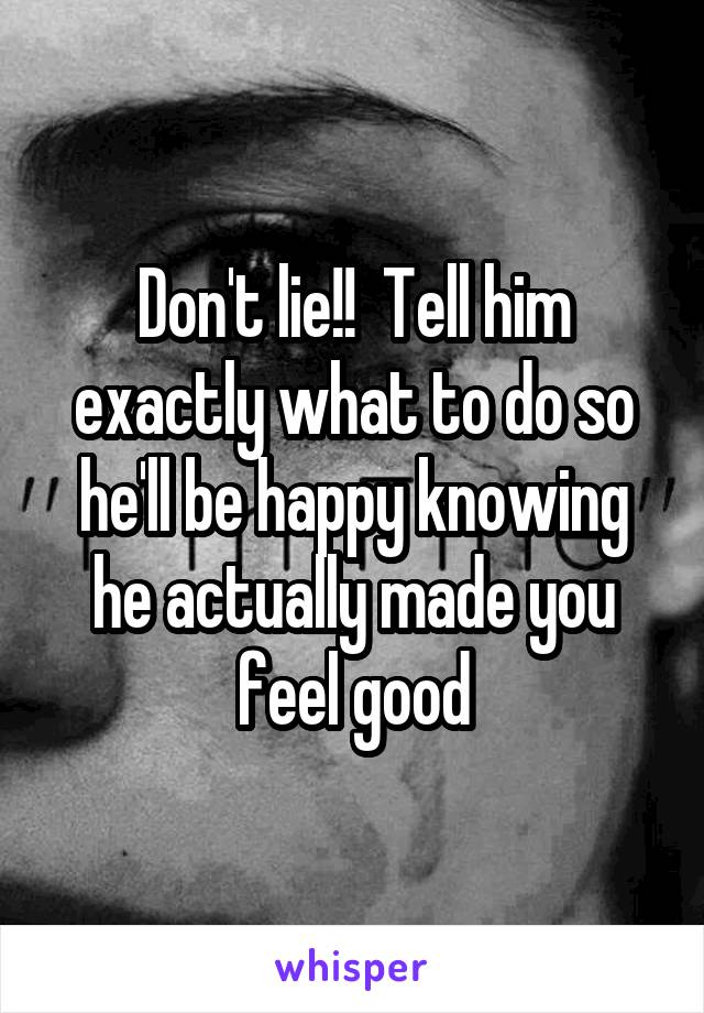 Don't lie!!  Tell him exactly what to do so he'll be happy knowing he actually made you feel good