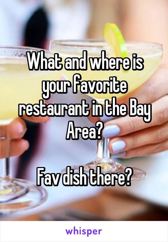 What and where is your favorite restaurant in the Bay Area?  Fav dish there?