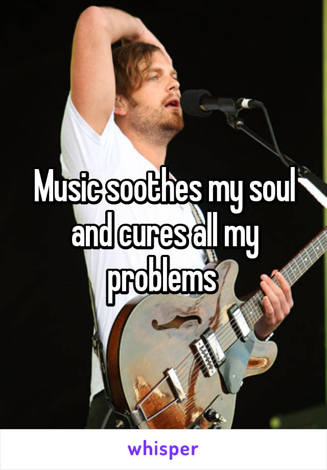 Music soothes my soul and cures all my problems