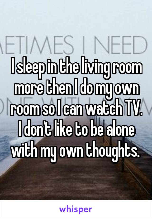 I sleep in the living room more then I do my own room so I can watch TV. I don't like to be alone with my own thoughts.