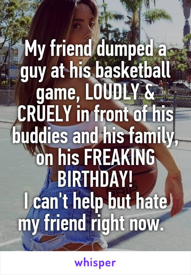 My friend dumped a guy at his basketball game, LOUDLY & CRUELY in front of his buddies and his family, on his FREAKING BIRTHDAY! I can't help but hate my friend right now.