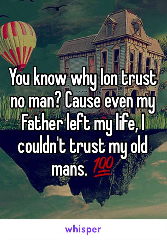 You know why Ion trust no man? Cause even my Father left my life, I couldn't trust my old mans. 💯